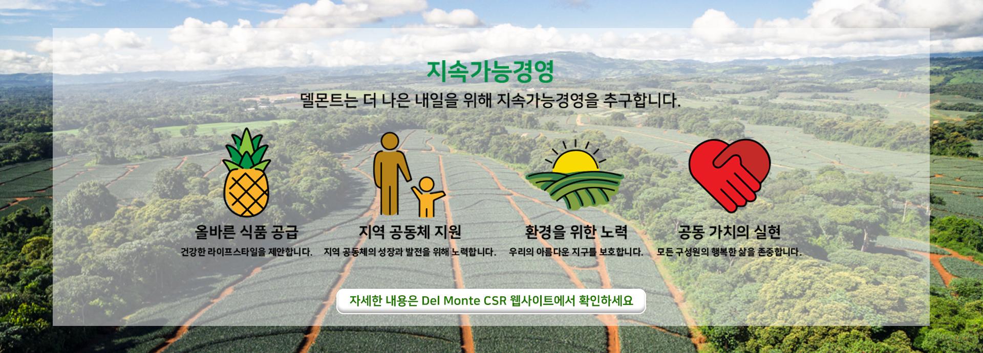 지속가능경영 델몬트는 더 나은 내일을 위해 지속가능경영을 추구합니다. 올바른 식품 공급 / 지역 공동체 지원 / 환경을 위한 노력 / 공동 가치의 실현